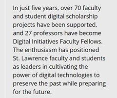 In just five years, over 70 faculty and student digital scholarship projects have been supported, and 27 professors have become Digital Initiatives Faculty Fellows. The enthusiasm has positioned St. Lawrence faculty and students as leaders in cultivating the power of digital technologies to preserve the past while preparing for the future.